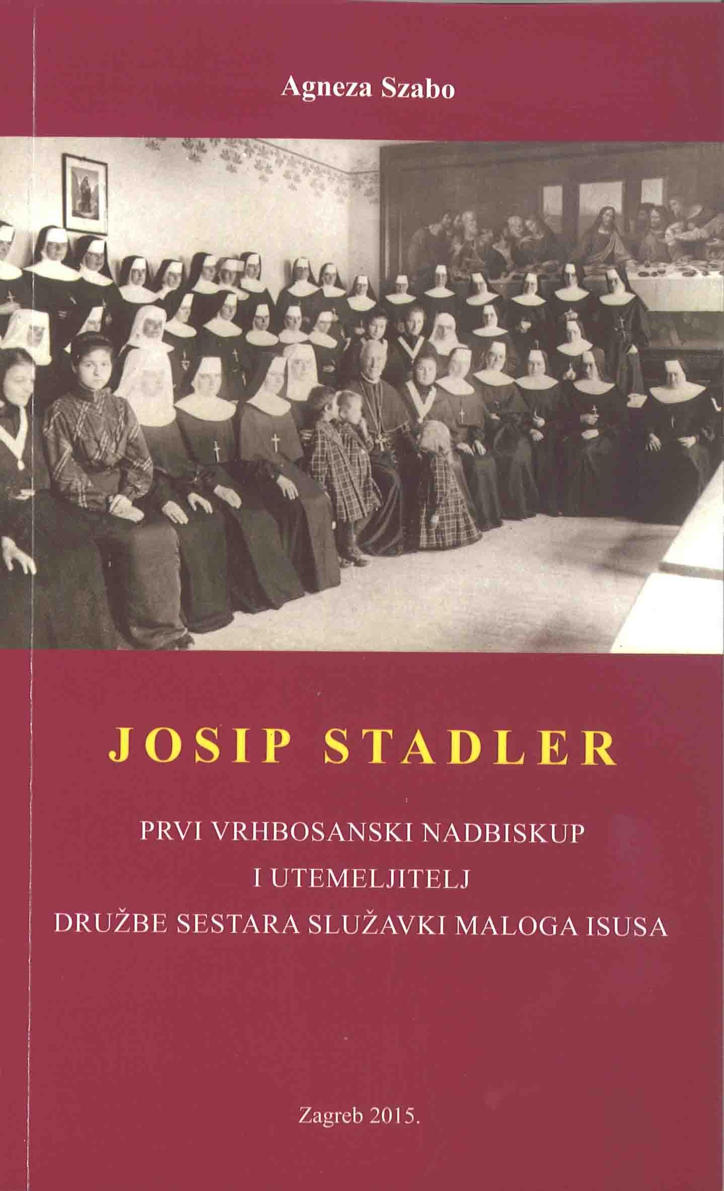 JOSIP STADLER: prvi vrhbosanski nadbiskup i utemeljitelj Družbe sestara služavki maloga Isusa